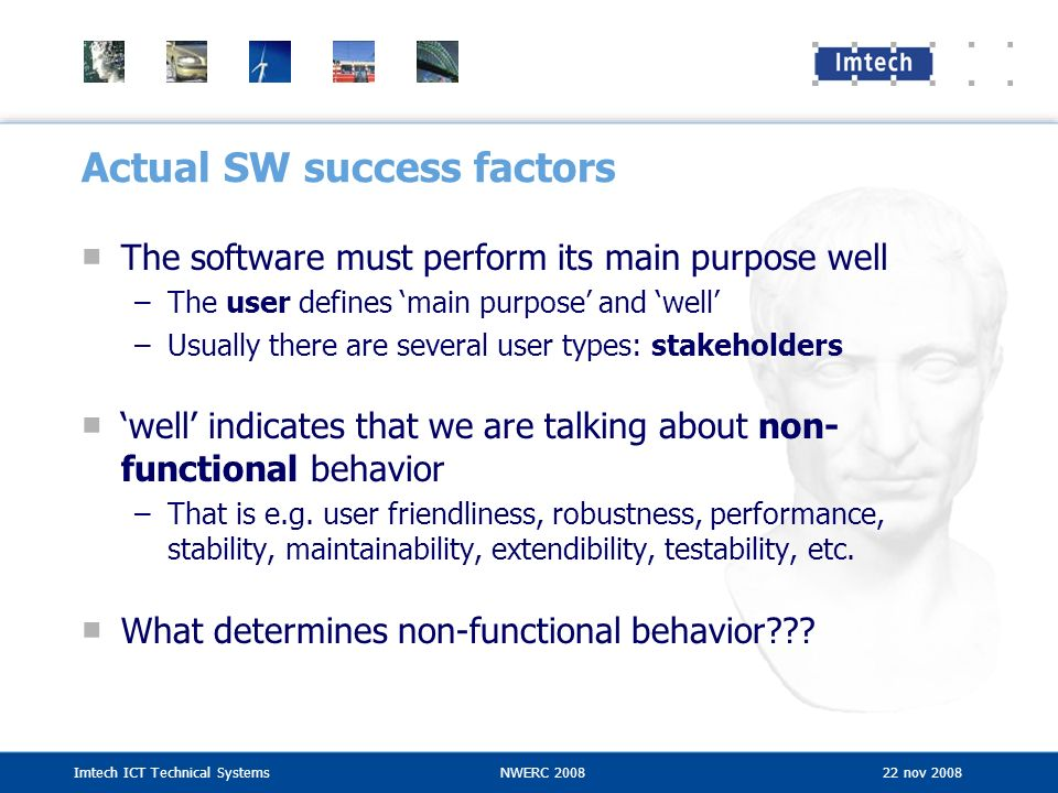 Imtech ICT Technical SystemsNWERC 2008 22 nov 2008 Actual SW success factors The software must perform its main purpose well –The user defines main pu