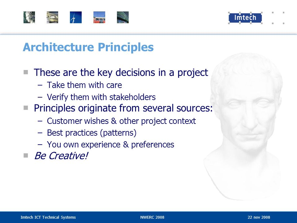 Imtech ICT Technical SystemsNWERC 2008 22 nov 2008 Architecture Principles These are the key decisions in a project –Take them with care –Verify them