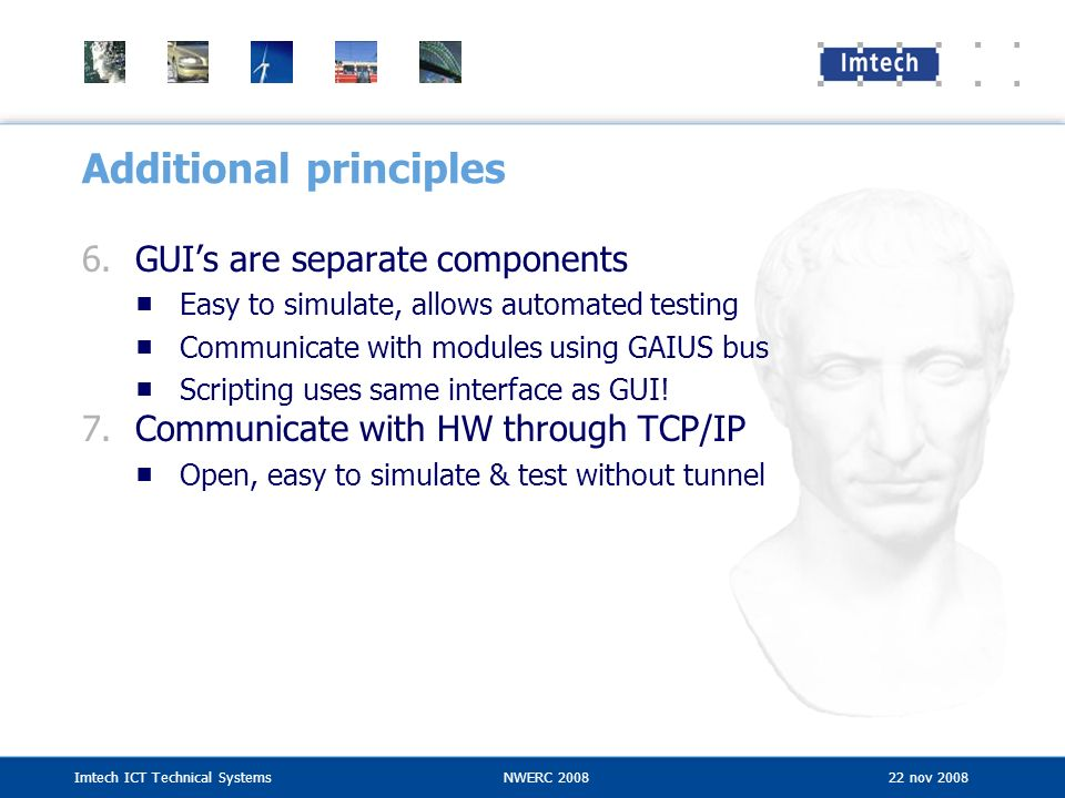 Imtech ICT Technical SystemsNWERC 2008 22 nov 2008 Additional principles 6.GUIs are separate components Easy to simulate, allows automated testing Com