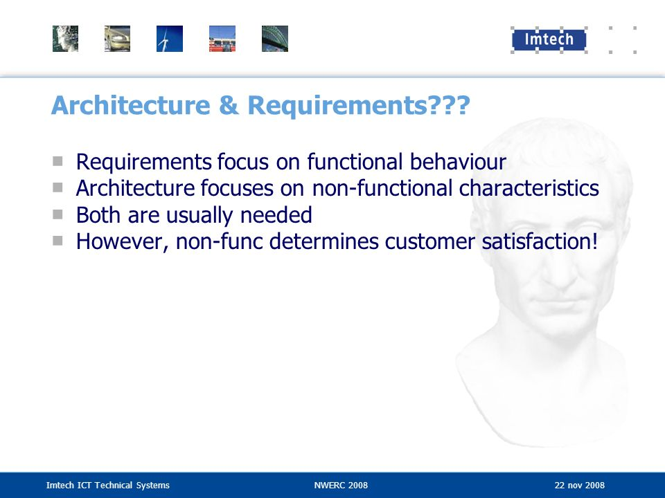 Imtech ICT Technical SystemsNWERC 2008 22 nov 2008 Architecture & Requirements??? Requirements focus on functional behaviour Architecture focuses on n