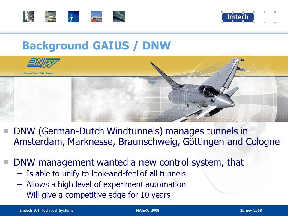 Imtech ICT Technical SystemsNWERC 2008 22 nov 2008 Background GAIUS / DNW DNW (German-Dutch Windtunnels) manages tunnels in Amsterdam, Marknesse, Brau
