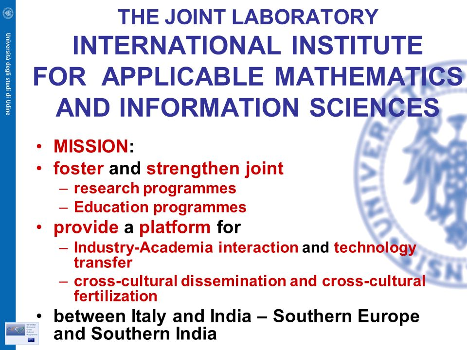 THE JOINT LABORATORY INTERNATIONAL INSTITUTE FOR APPLICABLE MATHEMATICS AND INFORMATION SCIENCES MISSION: foster and strengthen joint –research programmes –Education programmes provide a platform for –Industry-Academia interaction and technology transfer –cross-cultural dissemination and cross-cultural fertilization between Italy and India – Southern Europe and Southern India