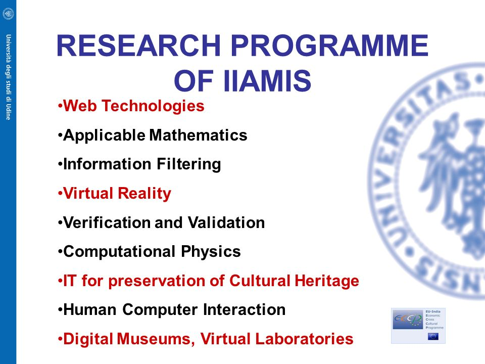 RESEARCH PROGRAMME OF IIAMIS Web Technologies Applicable Mathematics Information Filtering Virtual Reality Verification and Validation Computational Physics IT for preservation of Cultural Heritage Human Computer Interaction Digital Museums, Virtual Laboratories
