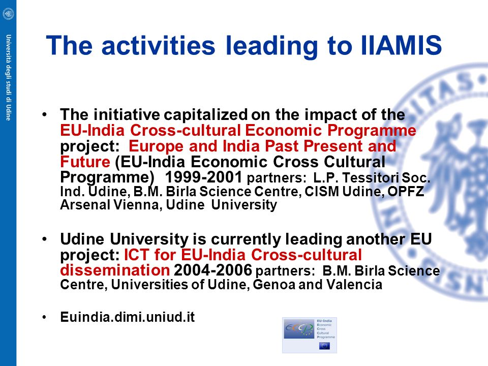 The activities leading to IIAMIS The initiative capitalized on the impact of the EU-India Cross-cultural Economic Programme project: Europe and India Past Present and Future (EU-India Economic Cross Cultural Programme) partners: L.P.