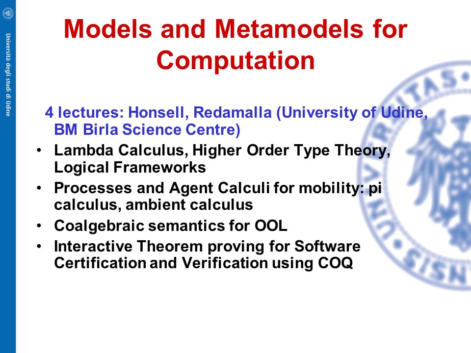 Models and Metamodels for Computation 4 lectures: Honsell, Redamalla (University of Udine, BM Birla Science Centre) Lambda Calculus, Higher Order Type Theory, Logical Frameworks Processes and Agent Calculi for mobility: pi calculus, ambient calculus Coalgebraic semantics for OOL Interactive Theorem proving for Software Certification and Verification using COQ