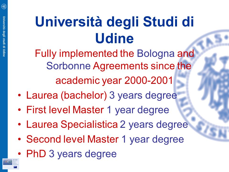 Università degli Studi di Udine Fully implemented the Bologna and Sorbonne Agreements since the academic year Laurea (bachelor) 3 years degree First level Master 1 year degree Laurea Specialistica 2 years degree Second level Master 1 year degree PhD 3 years degree