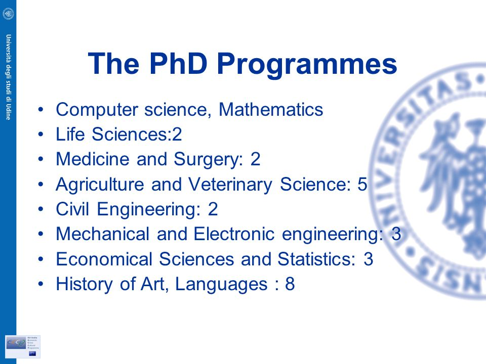 The PhD Programmes Computer science, Mathematics Life Sciences:2 Medicine and Surgery: 2 Agriculture and Veterinary Science: 5 Civil Engineering: 2 Mechanical and Electronic engineering: 3 Economical Sciences and Statistics: 3 History of Art, Languages : 8