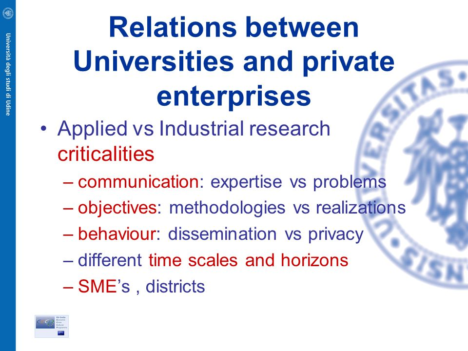 Relations between Universities and private enterprises Applied vs Industrial research criticalities –communication: expertise vs problems –objectives: methodologies vs realizations –behaviour: dissemination vs privacy –different time scales and horizons –SMEs, districts