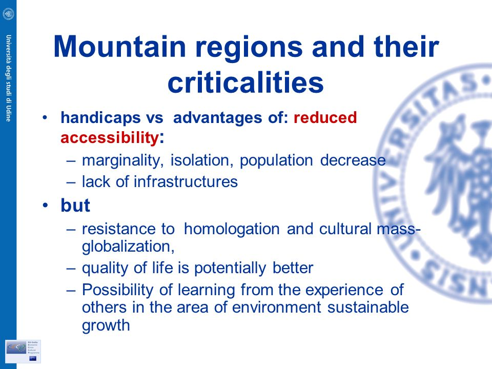 Mountain regions and their criticalities handicaps vs advantages of: reduced accessibility : –marginality, isolation, population decrease –lack of infrastructures but –resistance to homologation and cultural mass- globalization, –quality of life is potentially better –Possibility of learning from the experience of others in the area of environment sustainable growth