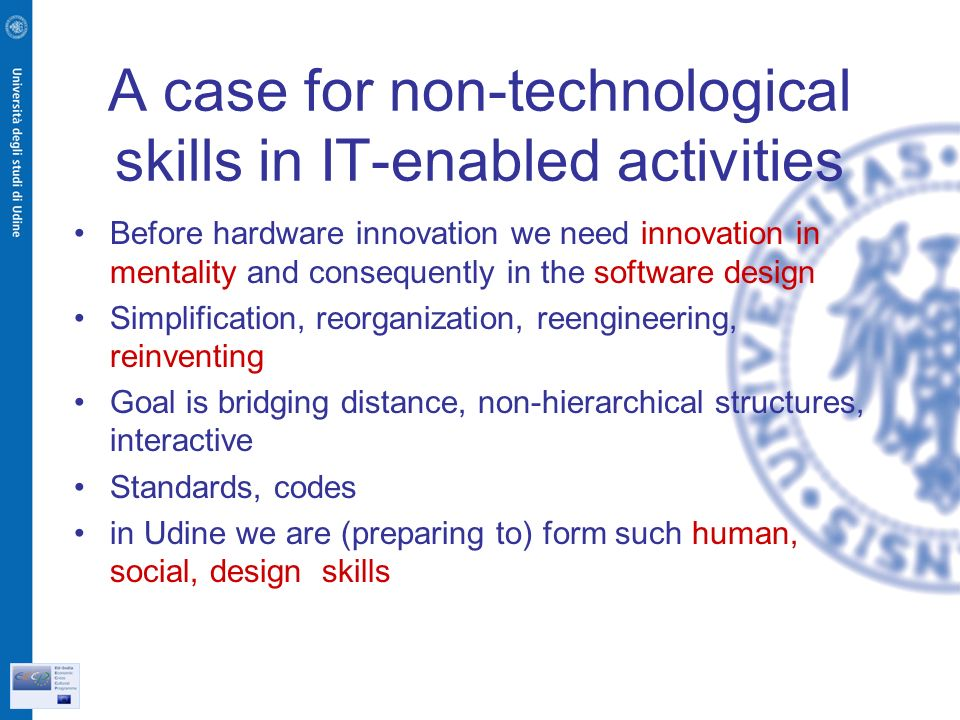 A case for non-technological skills in IT-enabled activities Before hardware innovation we need innovation in mentality and consequently in the software design Simplification, reorganization, reengineering, reinventing Goal is bridging distance, non-hierarchical structures, interactive Standards, codes in Udine we are (preparing to) form such human, social, design skills