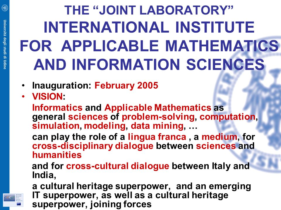 THE JOINT LABORATORY INTERNATIONAL INSTITUTE FOR APPLICABLE MATHEMATICS AND INFORMATION SCIENCES Inauguration: February 2005 VISION: Informatics and Applicable Mathematics as general sciences of problem-solving, computation, simulation, modeling, data mining, … can play the role of a lingua franca, a medium, for cross-disciplinary dialogue between sciences and humanities and for cross-cultural dialogue between Italy and India, a cultural heritage superpower, and an emerging IT superpower, as well as a cultural heritage superpower, joining forces