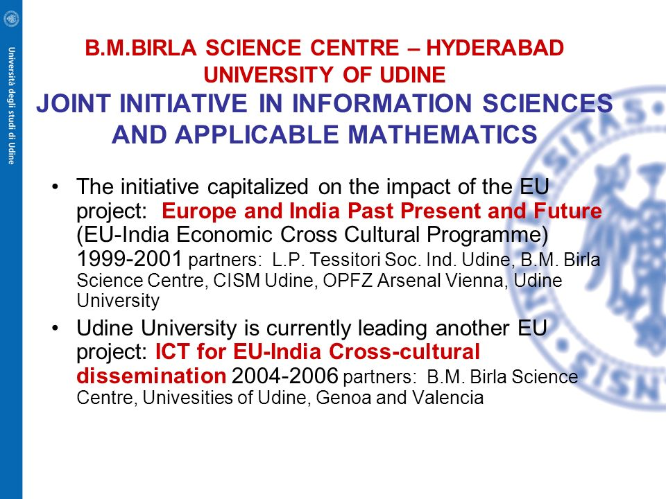 B.M.BIRLA SCIENCE CENTRE – HYDERABAD UNIVERSITY OF UDINE JOINT INITIATIVE IN INFORMATION SCIENCES AND APPLICABLE MATHEMATICS The initiative capitalize