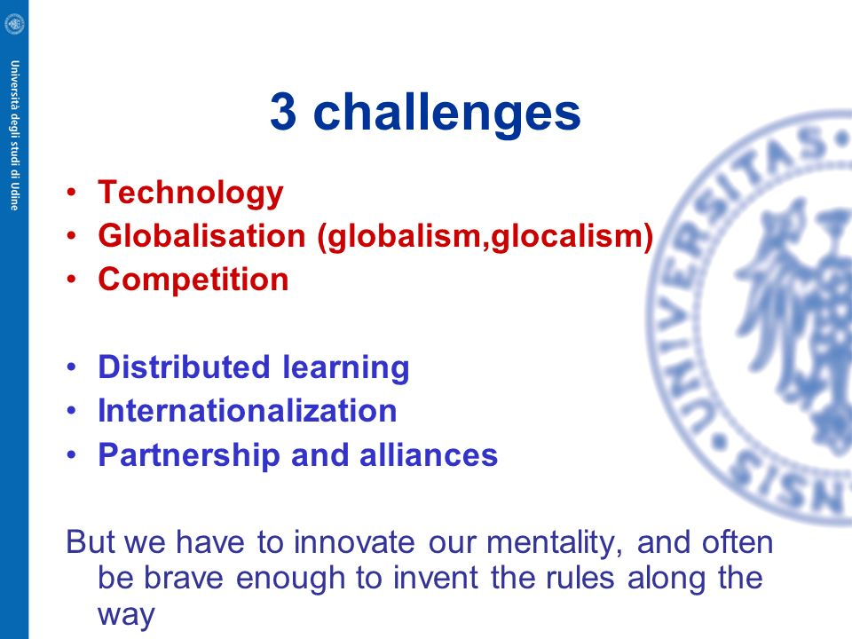 3 challenges Technology Globalisation (globalism,glocalism) Competition Distributed learning Internationalization Partnership and alliances But we hav