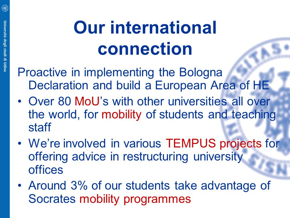 Our international connection Proactive in implementing the Bologna Declaration and build a European Area of HE Over 80 MoUs with other universities al