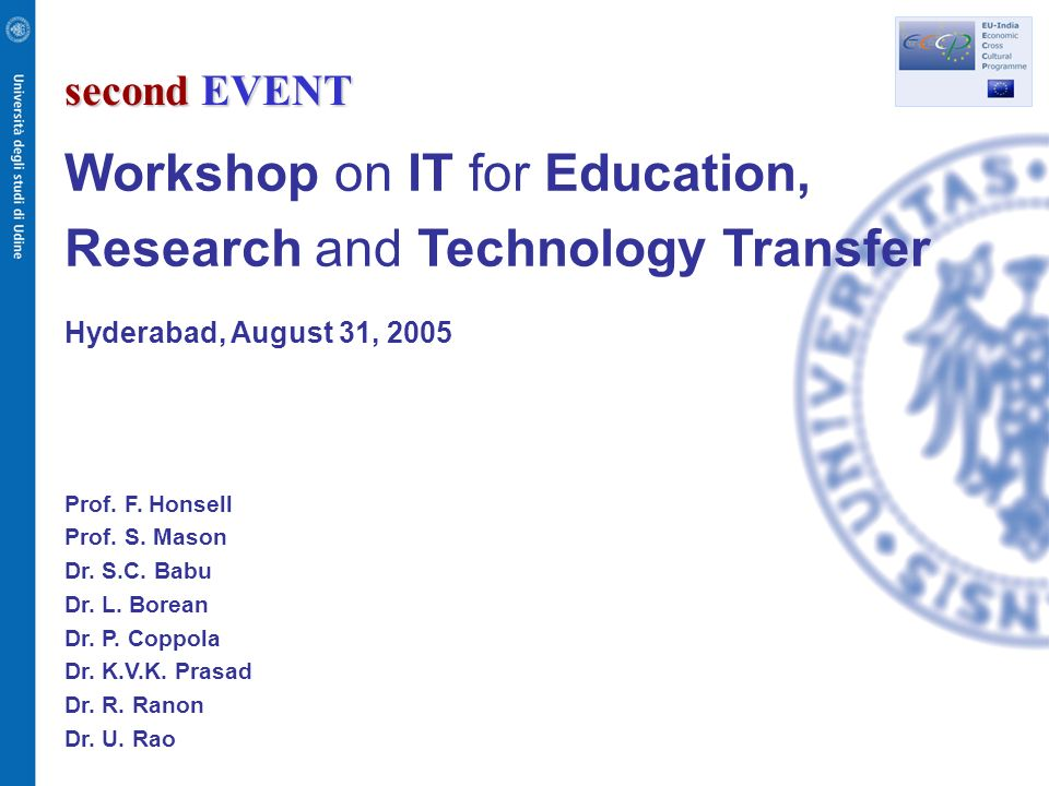second EVENT Workshop on IT for Education, Research and Technology Transfer Hyderabad, August 31, 2005 Prof. F. Honsell Prof. S. Mason Dr. S.C. Babu D