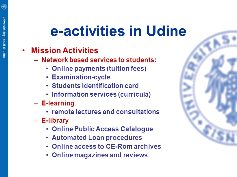 e-activities in Udine Mission Activities –Network based services to students: Online payments (tuition fees) Examination-cycle Students Identification