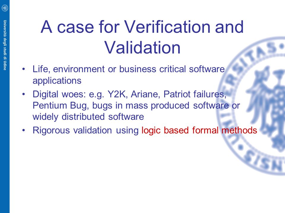 A case for Verification and Validation Life, environment or business critical software applications Digital woes: e.g. Y2K, Ariane, Patriot failures,