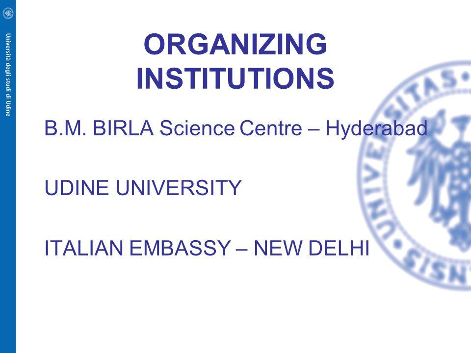 ORGANIZING INSTITUTIONS B.M. BIRLA Science Centre – Hyderabad UDINE UNIVERSITY ITALIAN EMBASSY – NEW DELHI