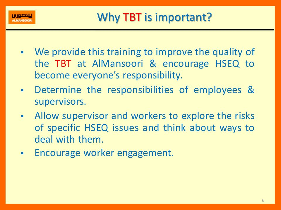 6 Why TBT is important? We provide this training to improve the quality of the TBT at AlMansoori & encourage HSEQ to become everyones responsibility.