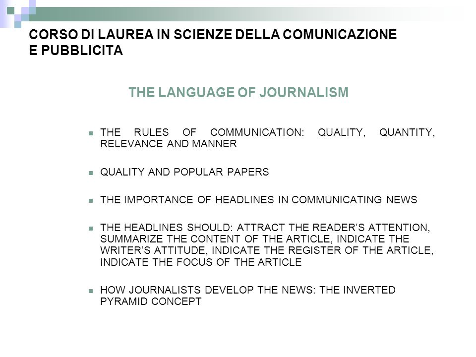 THE LANGUAGE OF JOURNALISM THE RULES OF COMMUNICATION: QUALITY, QUANTITY, RELEVANCE AND MANNER QUALITY AND POPULAR PAPERS THE IMPORTANCE OF HEADLINES IN COMMUNICATING NEWS THE HEADLINES SHOULD: ATTRACT THE READERS ATTENTION, SUMMARIZE THE CONTENT OF THE ARTICLE, INDICATE THE WRITERS ATTITUDE, INDICATE THE REGISTER OF THE ARTICLE, INDICATE THE FOCUS OF THE ARTICLE HOW JOURNALISTS DEVELOP THE NEWS: THE INVERTED PYRAMID CONCEPT CORSO DI LAUREA IN SCIENZE DELLA COMUNICAZIONE E PUBBLICITA