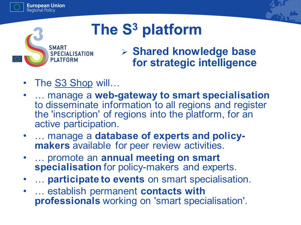 The S 3 platform Shared knowledge base for strategic intelligence The S3 Shop will… … manage a web-gateway to smart specialisation to disseminate info