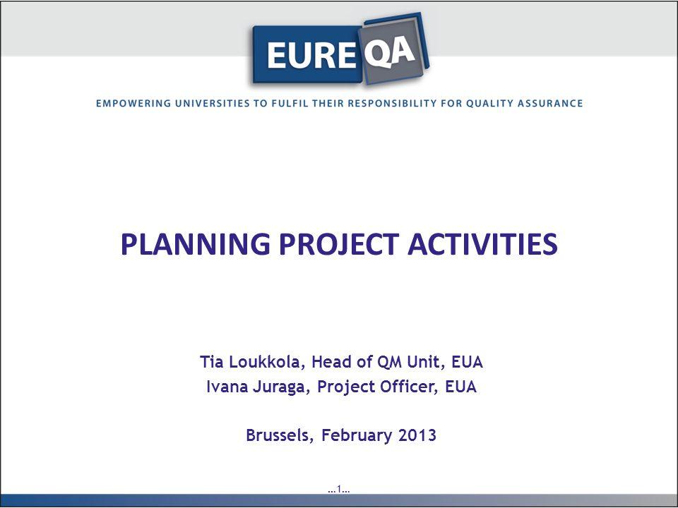 …1… PLANNING PROJECT ACTIVITIES Tia Loukkola, Head of QM Unit, EUA Ivana Juraga, Project Officer, EUA Brussels, February 2013