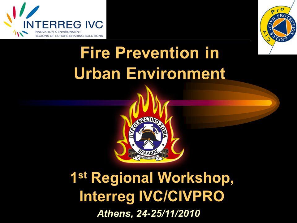 Fire Prevention in Urban Environment Athens, 24-25/11/2010 1 st Regional Workshop, Interreg IVC/CIVPRO