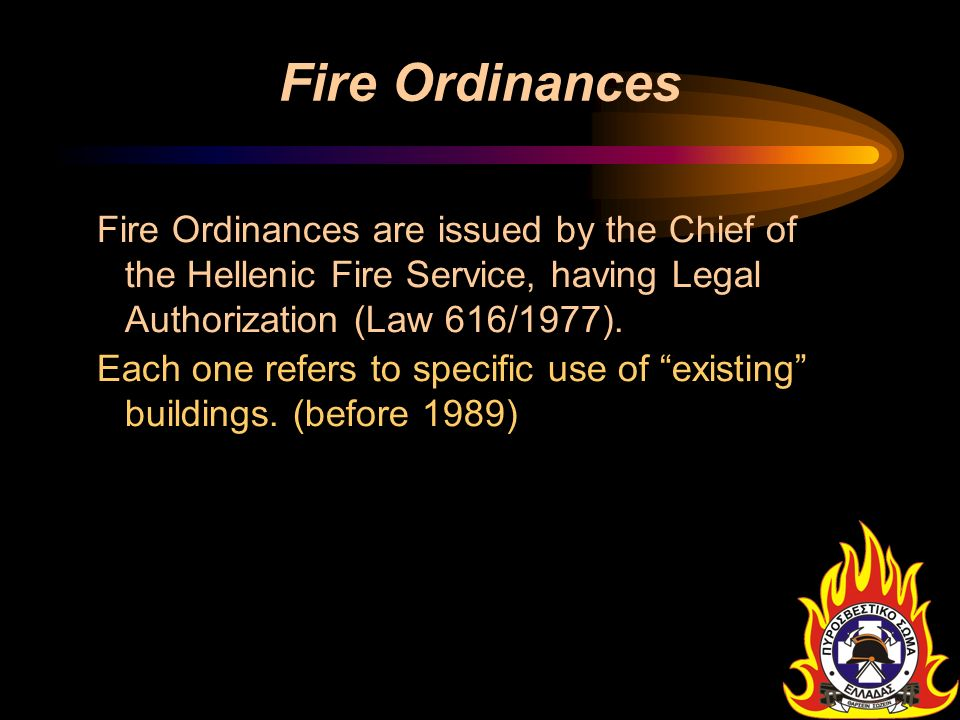 Fire Ordinances Fire Ordinances are issued by the Chief of the Hellenic Fire Service, having Legal Authorization (Law 616/1977). Each one refers to sp