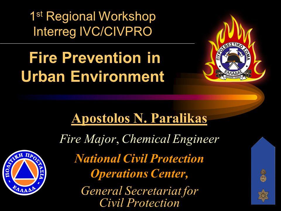 1 st Regional Workshop Interreg IVC/CIVPRO Fire Prevention in Urban Environment Apostolos N. Paralikas Fire Major, Chemical Engineer National Civil Pr