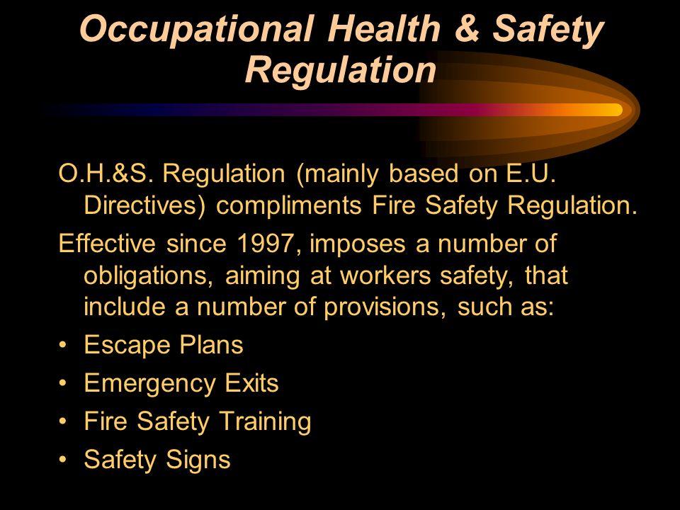 Occupational Health & Safety Regulation O.H.&S. Regulation (mainly based on E.U. Directives) compliments Fire Safety Regulation. Effective since 1997,