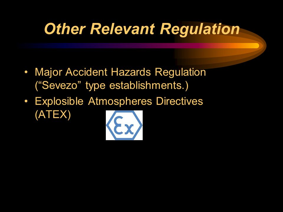 Other Relevant Regulation Major Accident Hazards Regulation (Sevezo type establishments.) Explosible Atmospheres Directives (ATEX)