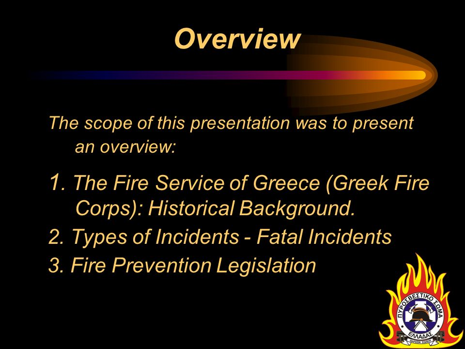 Overview The scope of this presentation was to present an overview: 1. The Fire Service of Greece (Greek Fire Corps): Historical Background. 2. Types