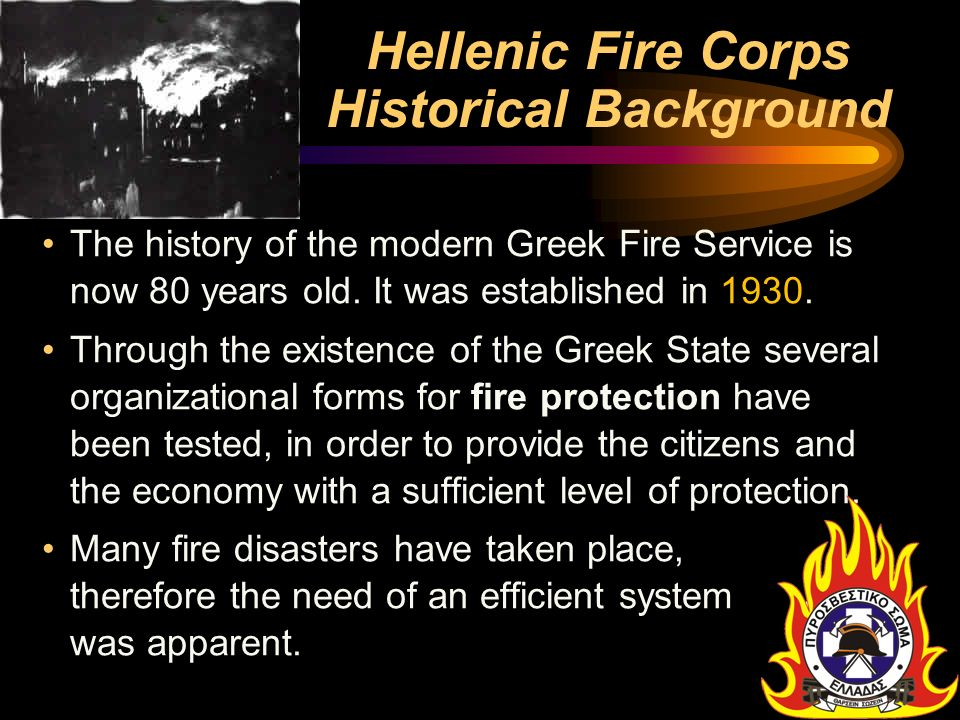 Hellenic Fire Corps Historical Background The history of the modern Greek Fire Service is now 80 years old. It was established in 1930. Through the ex