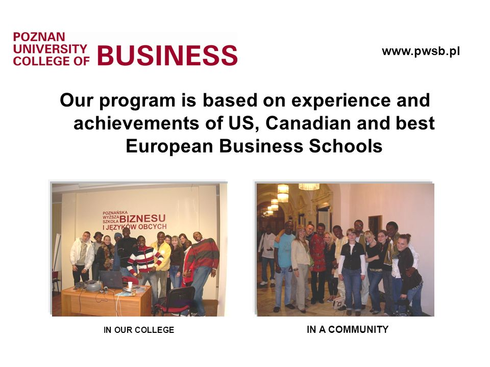 Our program is based on experience and achievements of US, Canadian and best European Business Schools IN OUR COLLEGE IN A COMMUNITY www.pwsb.pl
