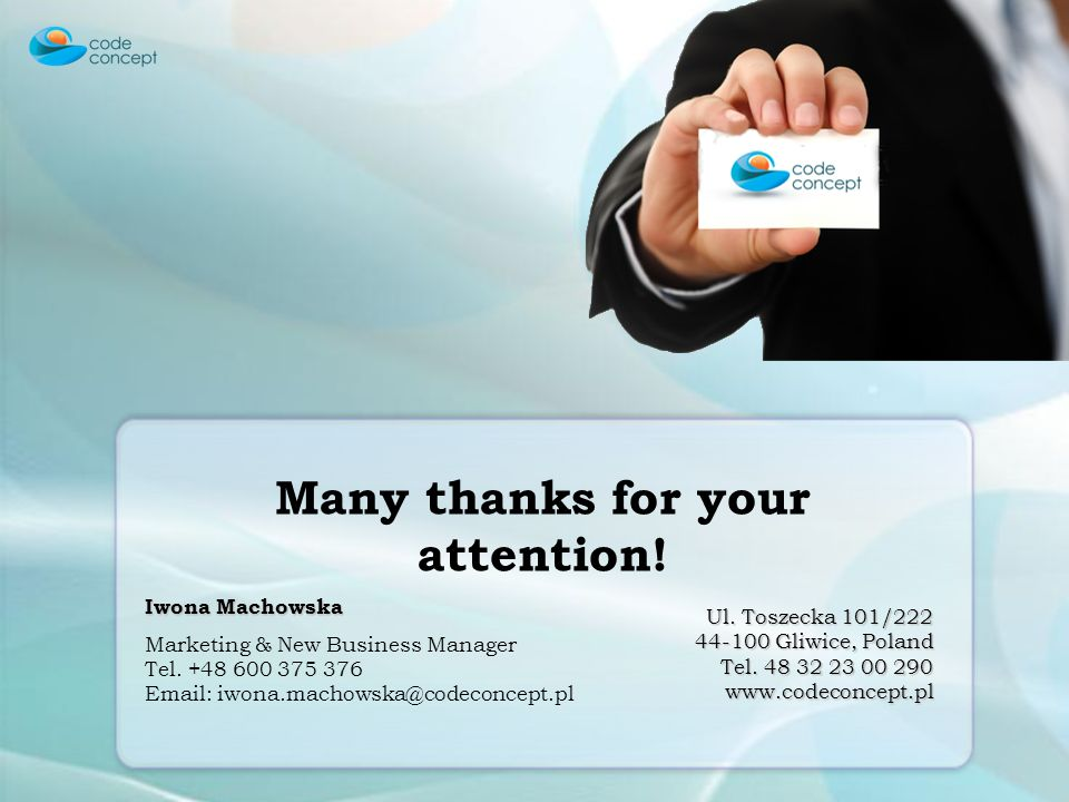 Many thanks for your attention! Iwona Machowska Marketing & New Business Manager Tel. +48 600 375 376 Email: iwona.machowska@codeconcept.pl Ul. Toszec