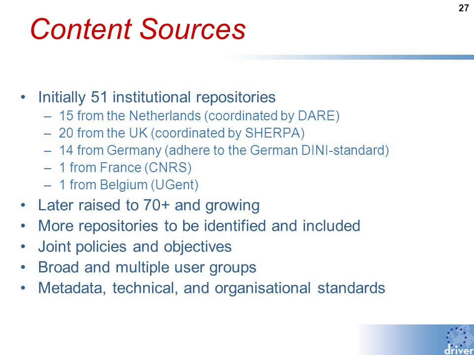27 Content Sources Initially 51 institutional repositories –15 from the Netherlands (coordinated by DARE) –20 from the UK (coordinated by SHERPA) –14 from Germany (adhere to the German DINI-standard) –1 from France (CNRS) –1 from Belgium (UGent) Later raised to 70+ and growing More repositories to be identified and included Joint policies and objectives Broad and multiple user groups Metadata, technical, and organisational standards