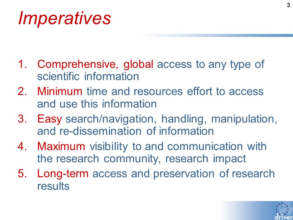 3 Imperatives 1.Comprehensive, global access to any type of scientific information 2.Minimum time and resources effort to access and use this information 3.Easy search/navigation, handling, manipulation, and re-dissemination of information 4.Maximum visibility to and communication with the research community, research impact 5.Long-term access and preservation of research results
