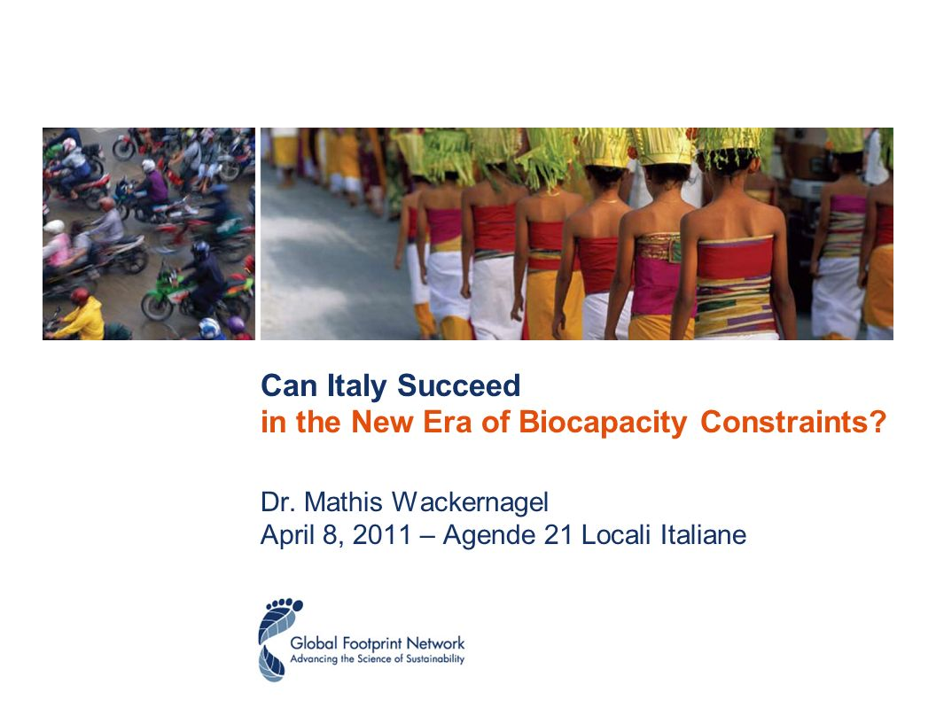 Can Italy Succeed in the New Era of Biocapacity Constraints? Dr. Mathis Wackernagel April 8, 2011 – Agende 21 Locali Italiane