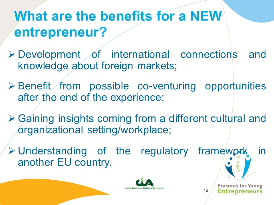 10 What are the benefits for a NEW entrepreneur? Development of international connections and knowledge about foreign markets; Benefit from possible c