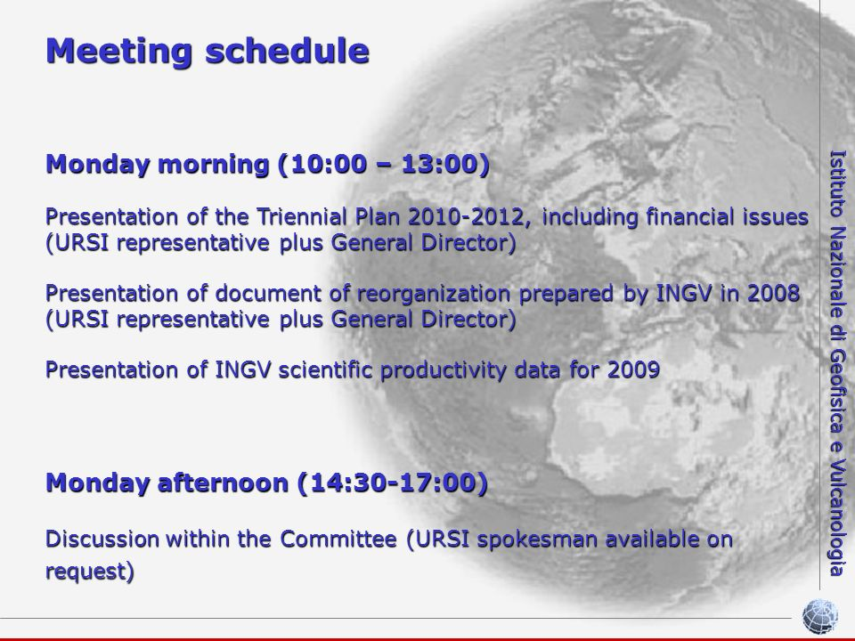 Istituto Nazionale di Geofisica e Vulcanologia Meeting schedule Monday morning (10:00 – 13:00) Presentation of the Triennial Plan 2010-2012, including financial issues (URSI representative plus General Director) Presentation of document of reorganization prepared by INGV in 2008 (URSI representative plus General Director) Presentation of INGV scientific productivity data for 2009 Monday afternoon (14:30-17:00) Discussion within the Committee (URSI spokesman available on request)