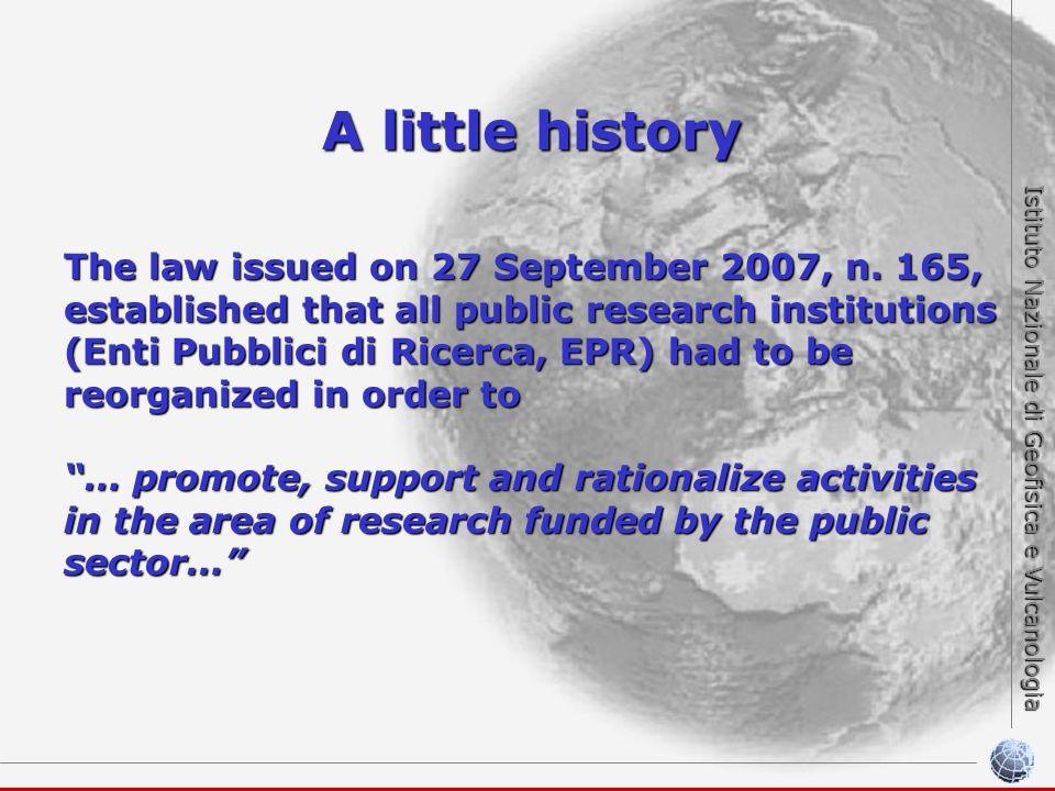 Istituto Nazionale di Geofisica e Vulcanologia A little history The law issued on 27 September 2007, n. 165, established that all public research inst
