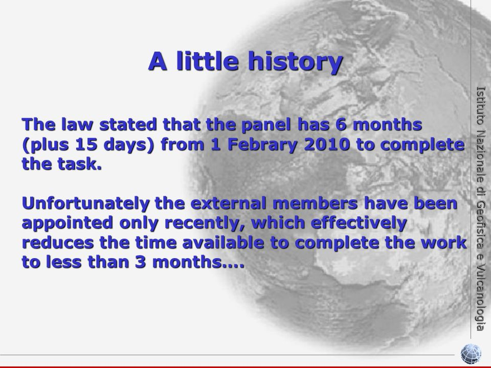 Istituto Nazionale di Geofisica e Vulcanologia A little history The law stated that the panel has 6 months (plus 15 days) from 1 Febrary 2010 to complete the task.