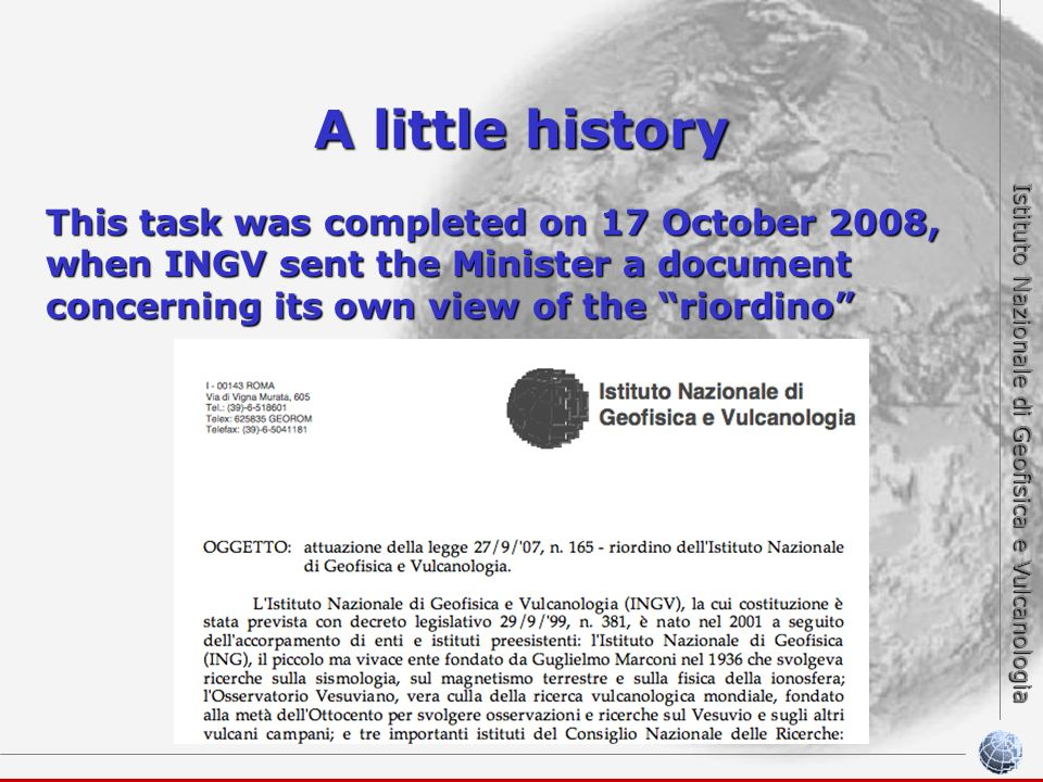 Istituto Nazionale di Geofisica e Vulcanologia A little history This task was completed on 17 October 2008, when INGV sent the Minister a document concerning its own view of the riordino