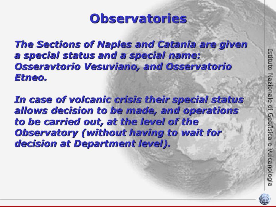Istituto Nazionale di Geofisica e Vulcanologia Observatories The Sections of Naples and Catania are given a special status and a special name: Osseravtorio Vesuviano, and Osservatorio Etneo.