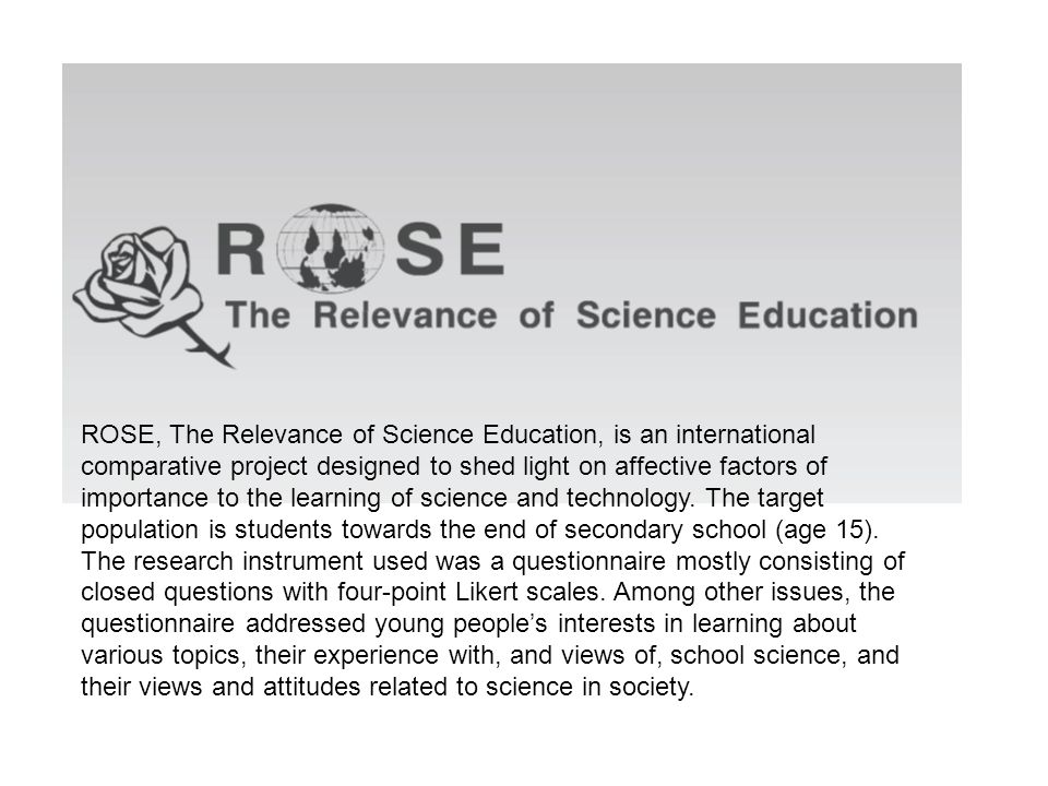 ROSE, The Relevance of Science Education, is an international comparative project designed to shed light on affective factors of importance to the learning of science and technology.