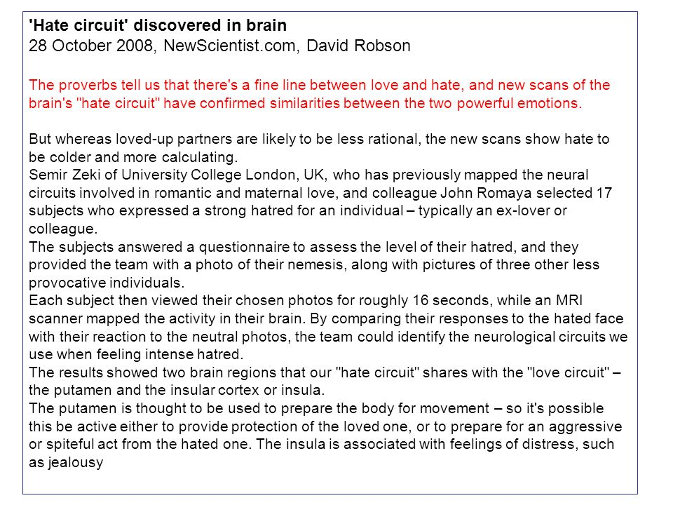 Hate circuit discovered in brain 28 October 2008, NewScientist.com, David Robson The proverbs tell us that there s a fine line between love and hate, and new scans of the brain s hate circuit have confirmed similarities between the two powerful emotions.