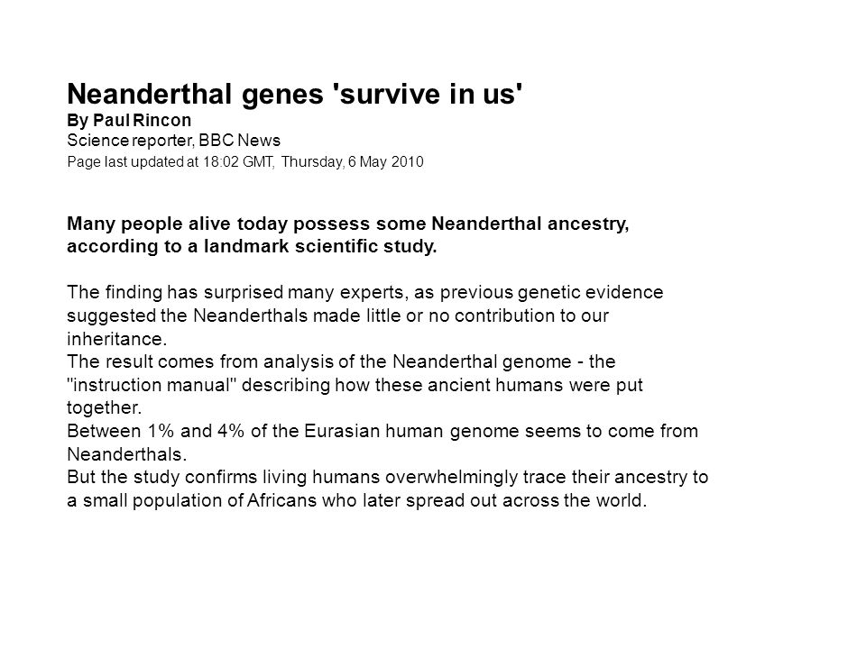 Neanderthal genes survive in us By Paul Rincon Science reporter, BBC News Page last updated at 18:02 GMT, Thursday, 6 May 2010 19:02 UK Many people alive today possess some Neanderthal ancestry, according to a landmark scientific study.