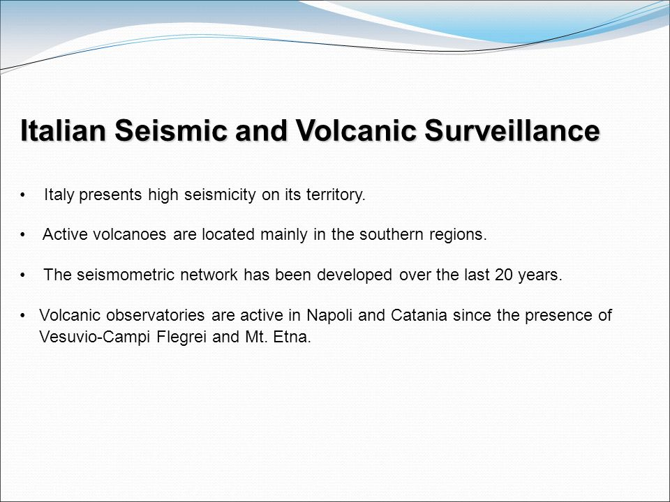 Italian Seismic and Volcanic Surveillance Italy presents high seismicity on its territory. Active volcanoes are located mainly in the southern regions