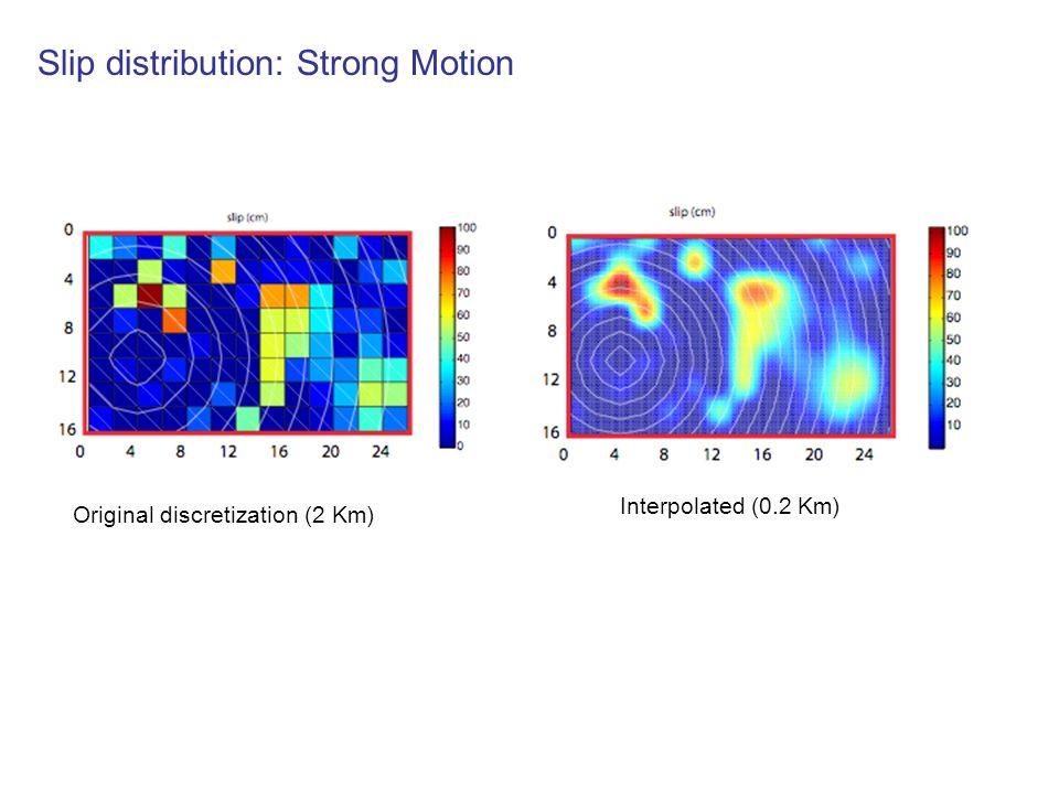 Slip distribution: Strong Motion Original discretization (2 Km) Interpolated (0.2 Km)