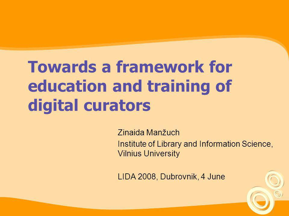 Towards a framework for education and training of digital curators Zinaida Manžuch Institute of Library and Information Science, Vilnius University LI